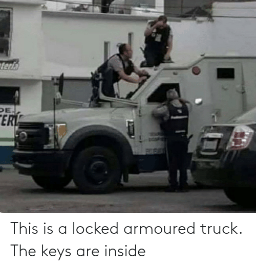 the keys: This is a locked armoured truck. The keys are inside