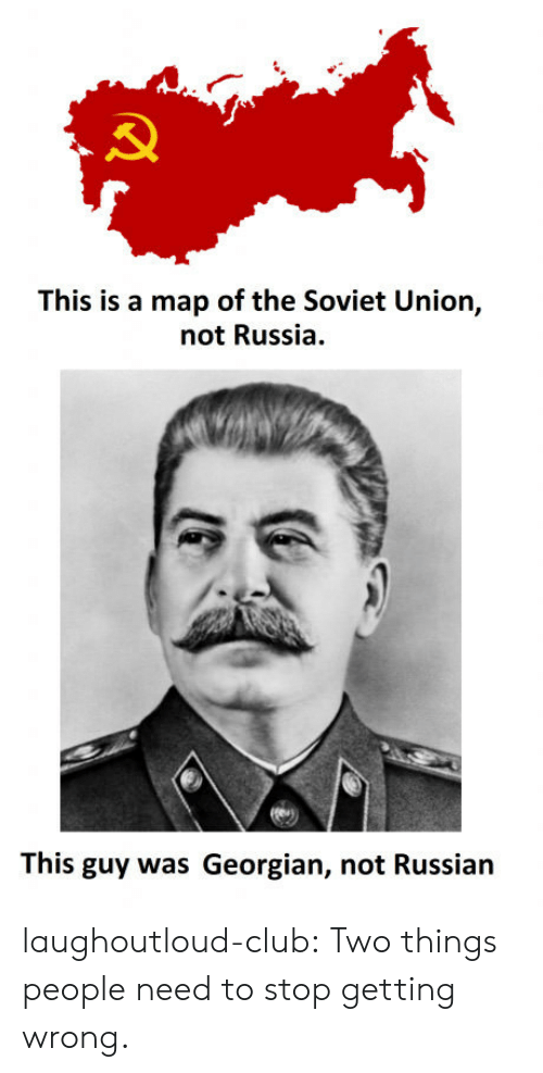 Georgian: This is a map of the Soviet Union,  not Russia.  This guy was Georgian, not Russian laughoutloud-club:  Two things people need to stop getting wrong.