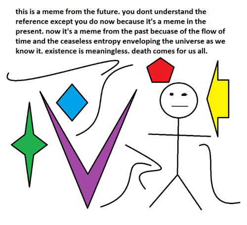 Envelops: this is a meme from the future. you dont understand the  reference except you do now because it's a meme in the  present. now it's a meme from the past becuase of the flow of  time and the ceaseless entropy enveloping the universe as we  know it. existence is meaningless. death comes for us all.