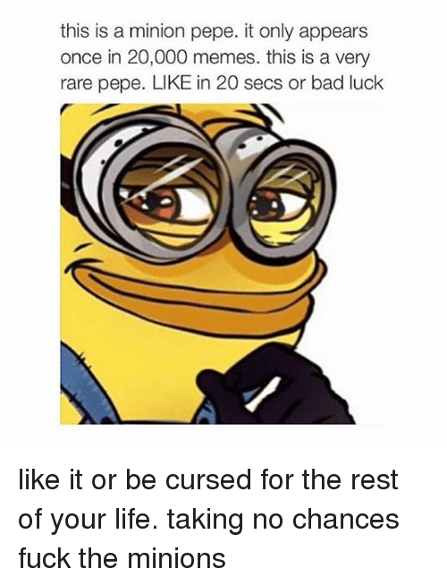 Rare Pepe: this is a minion pepe. it only appears  once in 20,000 memes. this is a very  rare pepe. LIKE in 20 secs or bad luck like it or be cursed for the rest of your life. taking no chances fuck the minions