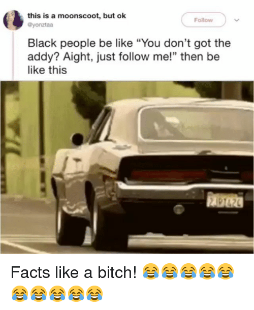 "Be Like, Bitch, and Facts: this is a moonscoot, but ok  Follow  @yonztaa  Black people be like ""You don't got the  addy? Aight, just follow me!"" then be  like this  顧砲 Facts like a bitch! 😂😂😂😂😂😂😂😂😂😂"