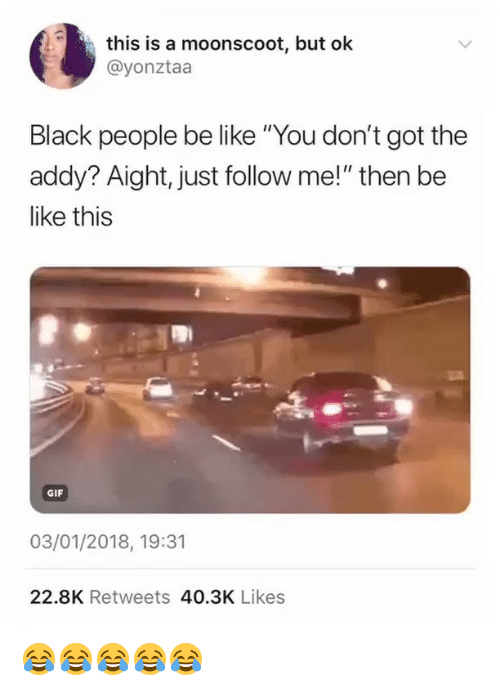 """people be like: this is a moonscoot, but ok  @yonztaa  Black people be like """"You don't got the  addy? Aight, just follow me!"""" then be  like this  GIF  03/01/2018, 19:31  22.8K Retweets 40.3K Likes 😂😂😂😂😂"""