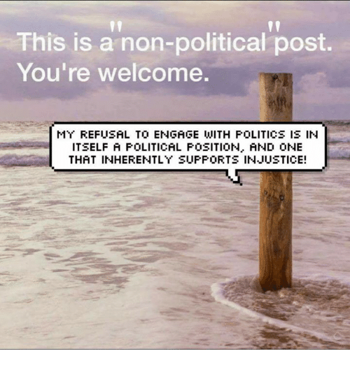 Youre Welcom: This is a non-political post.  You're welcome.  MY REFUSAL TO ENGAGE WITH POLITICS IS IN  ITSELF A POLITICAL POSITION. AND ONE  THAT INHERENTLY SUPPORTS INJUSTICE!
