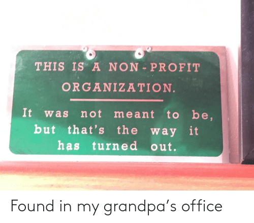 Organization: THIS IS A NON PROFIT  ORGANIZATION.  It  to be,  but that's the way it  has turne d out.  not meant  was Found in my grandpa's office
