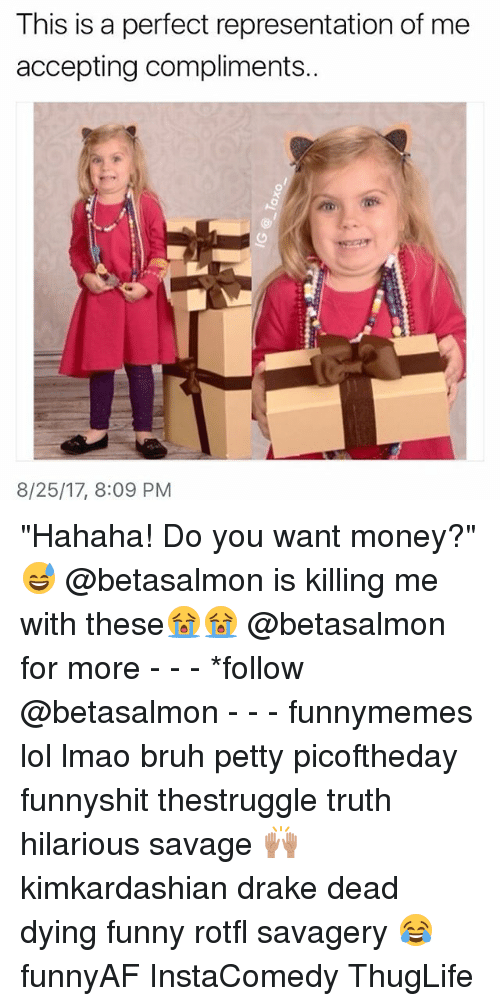 "Draked: This is a perfect representation of me  accepting compliments..  8/25/17, 8:09 PM ""Hahaha! Do you want money?""😅 @betasalmon is killing me with these😭😭 @betasalmon for more - - - *follow @betasalmon - - - funnymemes lol lmao bruh petty picoftheday funnyshit thestruggle truth hilarious savage 🙌🏽 kimkardashian drake dead dying funny rotfl savagery 😂 funnyAF InstaComedy ThugLife"
