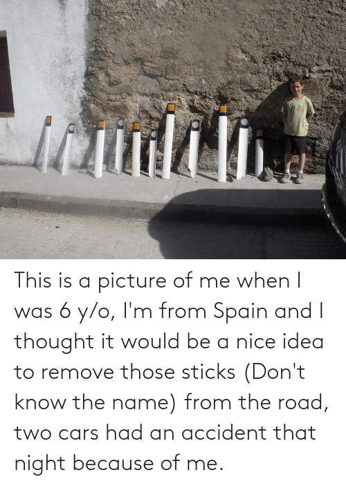 The Road: This is a picture of me when I was 6 y/o, I'm from Spain and I thought it would be a nice idea to remove those sticks (Don't know the name) from the road, two cars had an accident that night because of me.