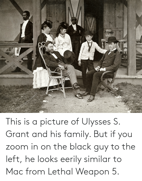Black Guy: This is a picture of Ulysses S. Grant and his family. But if you zoom in on the black guy to the left, he looks eerily similar to Mac from Lethal Weapon 5.