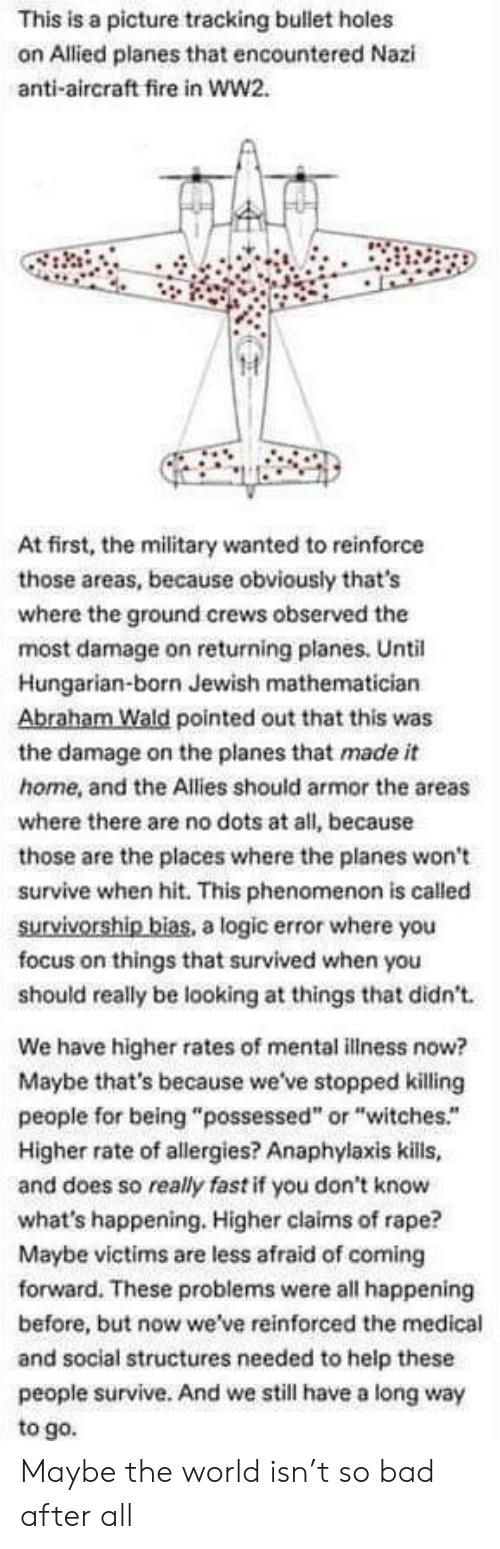 "Abraham: This is a picture tracking bullet holes  on Allied planes that encountered Nazi  anti-aircraft fire in ww2.  At first, the military wanted to reinforce  those areas, because obviously that's  where the ground crews observed the  most damage on returning planes. Until  Hungarian-born Jewish mathematician  Abraham Wald pointed out that this was  the damage on the planes that made it  home, and the Allies should armor the areas  where there are no dots at all, because  those are the places where the planes won't  survive when hit. This phenomenon is called  survivorship bias, a logic error where you  focus on things that survived when you  should really be looking at things that didn't  We have higher rates of mental illness now?  Maybe that's because we've stopped killing  people for being ""possessed"" or ""witches.""  Higher rate of allergies? Anaphylaxis kills,  and does so really fast if you don't know  what's happening. Higher claims of rape?  Maybe victims are less afraid of coming  forward. These problems were all happening  before, but now we've reinforced the medical  and social structures needed to help these  people survive. And we still have a long way  to go. Maybe the world isn't so bad after all"