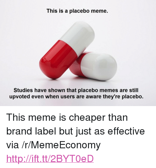 """Meme Studies: This is a placebo meme.  Studies have shown that placebo memes are still  upvoted even when users are aware they're placebo. <p>This meme is cheaper than brand label but just as effective via /r/MemeEconomy <a href=""""http://ift.tt/2BYT0eD"""">http://ift.tt/2BYT0eD</a></p>"""