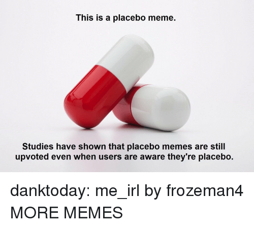 Meme Studies: This is a placebo meme.  Studies have shown that placebo memes are still  upvoted even when users are aware they're placebo. danktoday:  me_irl by frozeman4 MORE MEMES