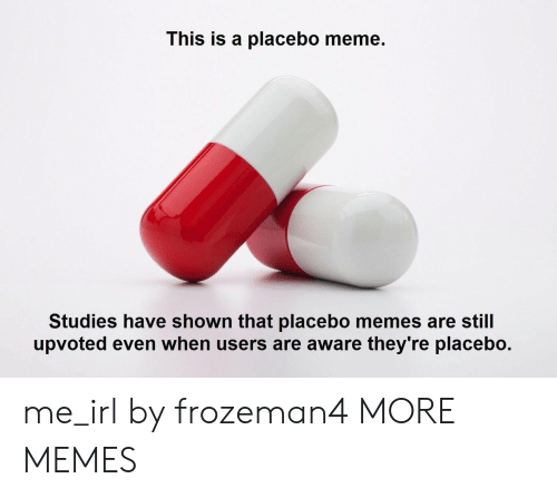 Meme Studies: This is a placebo meme.  Studies have shown that placebo memes are still  upvoted even when users are aware they're placebo. me_irl by frozeman4 MORE MEMES