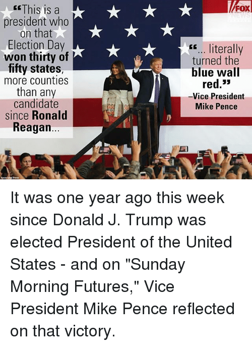 "Memes, Blue, and Trump: This is a  president who  on that  Election Day  won thirty of  fifty states  more counties  than any  candidate  since Ronald  Reagan...  FOX  "".. literally  turned the  blue wall  red.3>  -Vice President  Mike Pence It was one year ago this week since Donald J. Trump was elected President of the United States - and on ""Sunday Morning Futures,"" Vice President Mike Pence reflected on that victory."