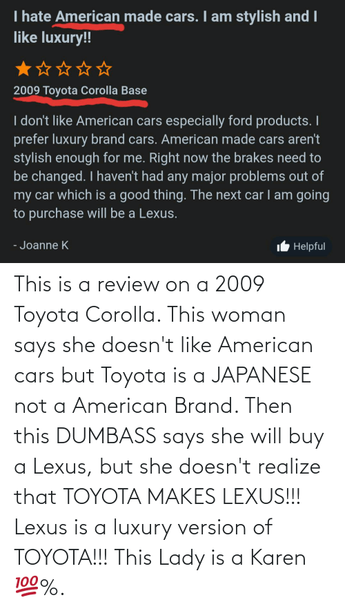 Toyota: This is a review on a 2009 Toyota Corolla. This woman says she doesn't like American cars but Toyota is a JAPANESE not a American Brand. Then this DUMBASS says she will buy a Lexus, but she doesn't realize that TOYOTA MAKES LEXUS!!! Lexus is a luxury version of TOYOTA!!! This Lady is a Karen 💯%.