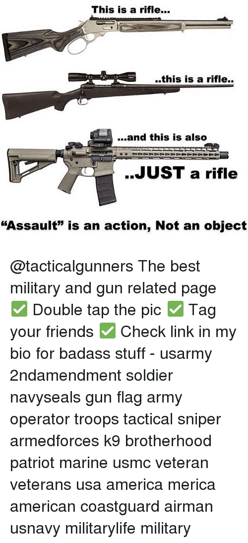"America, Friends, and Memes: This is a rifle...  ..this is a rifle..  ...and this is also  JUST a rifle  ""Assault"" is an action, Not an object @tacticalgunners The best military and gun related page ✅ Double tap the pic ✅ Tag your friends ✅ Check link in my bio for badass stuff - usarmy 2ndamendment soldier navyseals gun flag army operator troops tactical sniper armedforces k9 brotherhood patriot marine usmc veteran veterans usa america merica american coastguard airman usnavy militarylife military"
