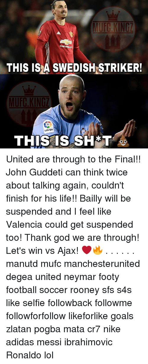 Adidas, Football, and Goals: THIS IS A SWEDISH STRIKER!  LaLiga  THIS IS SH*T  OO United are through to the Final!! John Guddeti can think twice about talking again, couldn't finish for his life!! Bailly will be suspended and I feel like Valencia could get suspended too! Thank god we are through! Let's win vs Ajax! ❤️🔥 . . . . . . manutd mufc manchesterunited degea united neymar footy football soccer rooney sfs s4s like selfie followback followme followforfollow likeforlike goals zlatan pogba mata cr7 nike adidas messi ibrahimovic Ronaldo lol