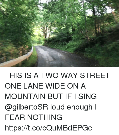 two way street: THIS IS A TWO WAY STREET ONE LANE WIDE ON A MOUNTAIN BUT IF I SING @gilbertoSR loud enough I FEAR NOTHING https://t.co/cQuMBdEPGc