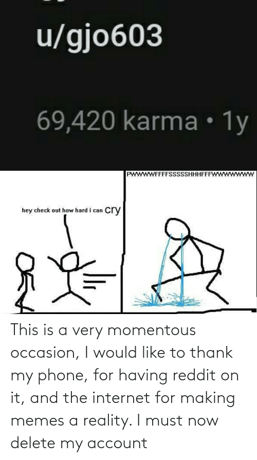 momentous: This is a very momentous occasion, I would like to thank my phone, for having reddit on it, and the internet for making memes a reality. I must now delete my account