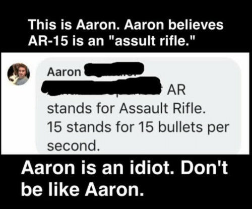 "assault rifle: This is Aaron. Aaron believes  AR-15 is an ""assult rifle.""  Aaron .  AR  stands for Assault Rifle.  15 stands for 15 bullets per  second  Aaron is an idiot. Don't  be like Aaron."