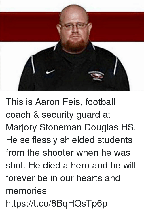 Football, Memes, and Forever: This is Aaron Feis, football coach & security guard at Marjory Stoneman Douglas HS. He selflessly shielded students from the shooter when he was shot. He died a hero and he will forever be in our hearts and memories. https://t.co/8BqHQsTp6p