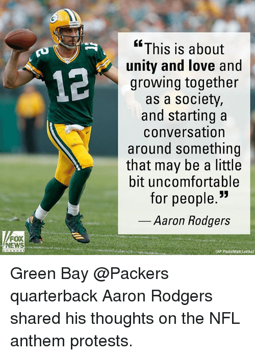 """Green Bay Packers: """"This is about  unity and love and  growing together  as a society,  and starting a  conversation  around something  that may be a little  bit uncomfortable  for people.""""  12  Aaron Rodgers  FOX  NEWS  (AP Green Bay @Packers quarterback Aaron Rodgers shared his thoughts on the NFL anthem protests."""