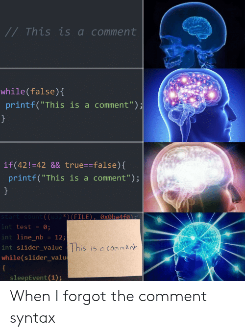 """syntax: //This is acomment  while(false)(  printf(""""This is a comment"""")  if(42!-42 && true--false)  printf(""""This is a comment"""");  int test = 0;  int line nb12  int slider value  while(slider_valu  This is a co m2n  sleepEvent (1); When I forgot the comment syntax"""