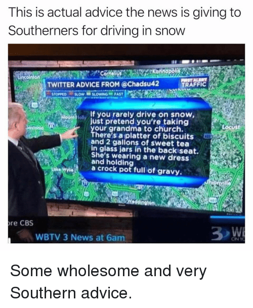 Advice, Church, and Driving: This is actual advice the news is giving to  Southerners for driving in snow  TWITTER ADVICE FROM @Chadsu42  TRAFFIC  ol If you rarely drive on snow,  just pretend you're taking  our grandma to church.  here's a platter of biscuits  and 2 gallons of sweet tea  in glass jars in the backiseat.  She's wearing a new dress  and holding  a crock pot full of gravy  re CBS  WBTV 3 News at 6am <p>Some wholesome and very Southern advice.</p>