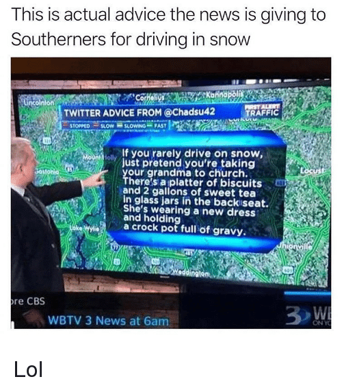 gravy: This is actual advice the news is giving to  Southerners for driving in snow  TWITTER ADVICE FROM @Chadsu42 TRAFFIC  , STOPPED-SLOW SLOwNG-FAST  lf you rarely drive on snow  ust pretend you're taking  our grandma to church.  here s aiplatter of biscuits  ad 2 gallons of sweet tea  In glass jars in the backiseat.  She's wearing a new dress  and holding  a crock pot full of gravy.  01  dingtonAR  re CBS  WBTV 3 News at 6am  ONY Lol