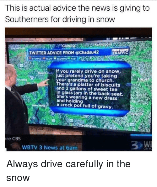 gravy: This is actual advice the news is giving to  Southerners for driving in snow  TWITTER ADVICE FROM @Chadsu42  TRAFFIC  If you rarely drive on snow  just pretend you're taking  our grandma to church.  olly  ust  here's a platter of biscuits  and 2 gallons of sweet tea  in glass jars in the backiseat.  She's wearing a new dresS  and holding  ae Wa crock pot full of gravy.  re CBS  WBTV 3 News at 6am.  ON Y Always drive carefully in the snow