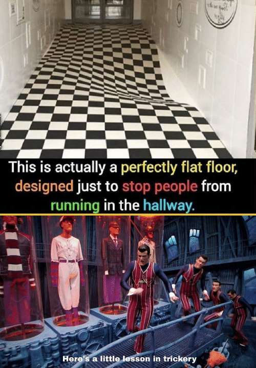 Running In The: This is actually a perfectly flat floor,  designed just to stop people from  running in the hallway  Here's a little lesson in trickery