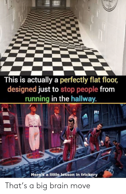 Running In The: This is actually a perfectly flat floor,  designed just to stop people from  running in the hallway.  Here's a little lesson in trickery That's a big brain move