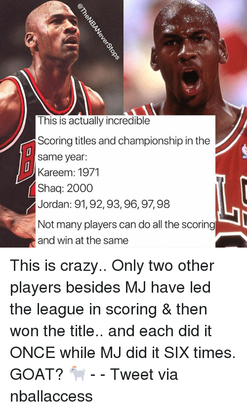 Crazy, Shaq, and Goat: This is actually incredible  Scoring titles and championship in the  same year:  Kareem: 1971  Shaq: 2000  Jordan: 91, 92,93,96,97,98  Not many players can do all the scoring  and win at the same This is crazy.. Only two other players besides MJ have led the league in scoring & then won the title.. and each did it ONCE while MJ did it SIX times. GOAT? 🐐 - - Tweet via nballaccess