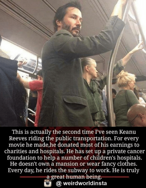 Public Transportation: This is actually the second time l've seen Keanu  Reeves riding the public transportation. For every  movie he made,he donated most of his earnings to  charities and hospitals. He has set up a private cancer  foundation to help a number of children's hospitals.  He doesn't own a mansion or wear fancy clothes.  Every day, he rides the subway to work. He is truly  a great human being.  weirdworldinsta