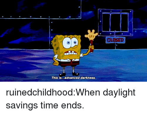 Daylight Savings Time: This is...advanced darkness. ruinedchildhood:When daylight savings time ends.