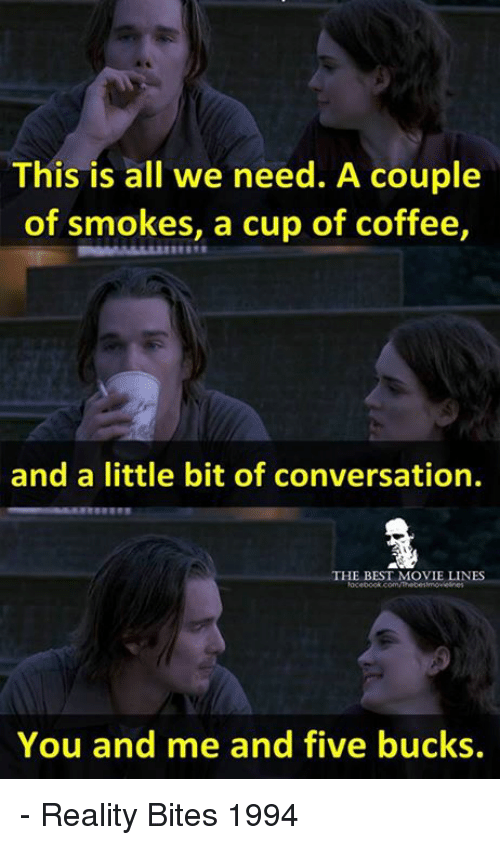 memes: This is all we need. A couple  of smokes, a cup of coffee,  and a little bit of conversation.  THE BEST MOVIE LINES  You and me and five bucks. - Reality Bites 1994
