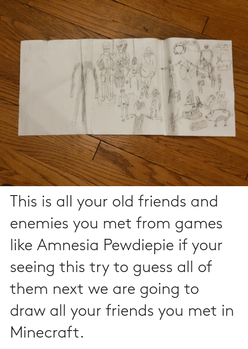 old friends: This is all your old friends and enemies you met from games like Amnesia Pewdiepie if your seeing this try to guess all of them next we are going to draw all your friends you met in Minecraft.