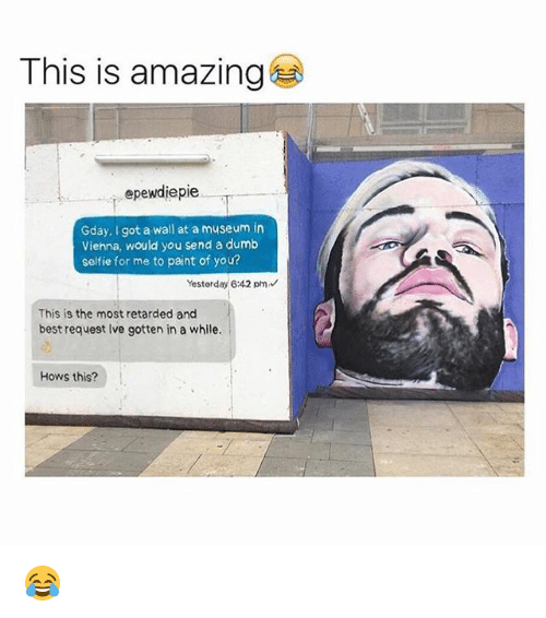 Retardedness: This is amazing  epewdiepie  Gday, I got a wall at a museum in  Viehna, would you send a dumb  selfie for me to paint of you?  Yesterday 6:42 pm  This is the most retarded and  best request Ive gotten in a while.  Hows this? 😂