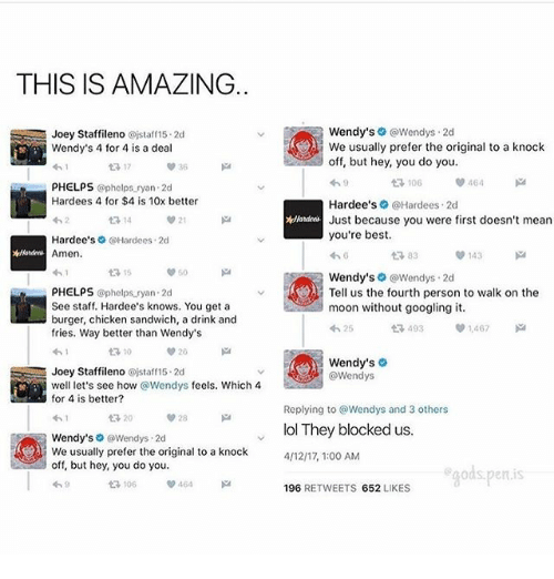 Lol, Memes, and Wendys: THIS IS AMAZING.  Joey Staffileno Oistaff15 2d  Wendy's 4 for 4 is a deal  17  PHELPS @phelps ryan 2d  Hardees 4 for $4 is 10x better  14  21  Hardee's Hardees. 2d  Amen  60  PHELPS @phelps ryan. 2d  See staff. Hardee's knows. You get a  burger, chicken sandwich, a drink and  fries. Way better than Wendy's  20  Joey Staffileno @jstaff15.2d  well let's see how @Wendys feels. Which 4  for 4 is better?  28  20  Wendy's  G @Wendys 2d  We usually prefer the original to a knock  off, but hey, you do you.  Wendy's  @Wendys. 2d  We usually prefer the original to a knock  off, but hey, you do you.  V 464  t 106  Hardee's  @Hardees. 2d  Just because you were first doesn't mean  you're best.  143  t 83  Wendy's Wendys. 2d  Tell us the fourth person to walk on the  moon without googling it.  403 1,467  425  Wendy's  Wendys  Replying to Wendys and 3 others  lol They blocked us  4/12/17, 1:00 AM  gods penis  196  RETWEETS 652  LIKES