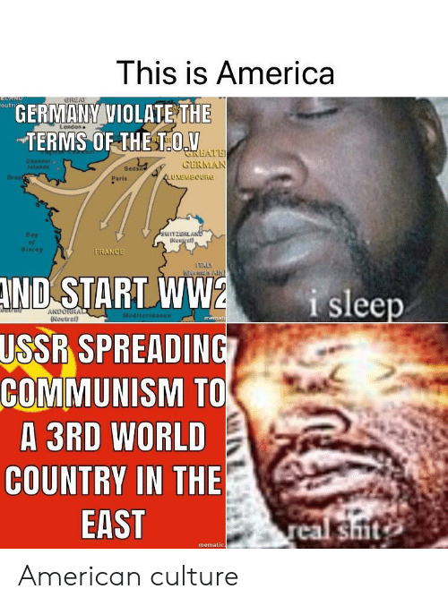 violate: This is America  eutr  GERMANY VIOLATE THE  TERMS OF THE TOV  L ondon  LATE  CERMAN  Sedan  Dres  Paris  LUXEMBOURG  WITZERL  Biscay  RANGE  Getman All  ND  START WW2  SPREADING  i sleep  ANDORR  Neutral)  memat  USSR  COMMUNISM TO  A 3RD WORLD  COUNTRY IN THE  EAST  shit  mematic American culture