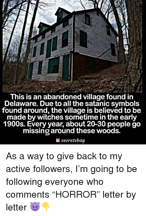 """symbols: This is an abandoned village found in  Delaware. Due to all the satanic symbols  found around, the village is believed to be  made by witches sometime in the early  1900s. Every year, about 20-30 people go  missing around these woods.  secretsbay As a way to give back to my active followers, I'm going to be following everyone who comments """"HORROR"""" letter by letter 😈👇"""