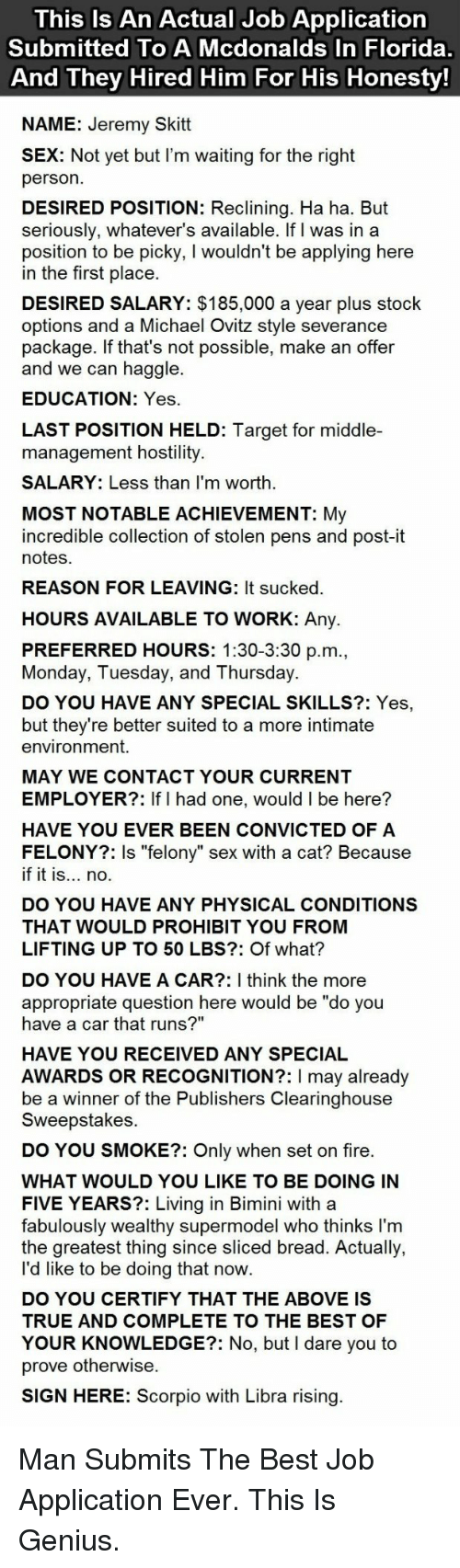 """stock options: This Is An Actual Job Application  Submitted To A Mcdonalds In Florida  And They Hired Him For His Honesty  NAME: Jeremy Skitt  X: Not yet but I'm waiting for the right  person  DESIRED POSITION: Reclining. Ha ha. But  seriously, whatever's available. If I was in a  position to be picky, I wouldn't be applying here  in the first place  DESIRED SALARY: $185,000 a year plus stock  options and a Michael Ovitz style severance  package. If that's not possible, make an offer  and we can haggle.  EDUCATION: Yes  LAST POSITION HELD: Target for middle-  management hostility  SALARY: Less than I'm worth  MOST NOTABLE ACHIEVEMENT: My  incredible collection of stolen pens and post-it  notes  REASON FOR LEAVING: It sucked  HOURS AVAILABLE TO WORK: Any.  PREFERRED HOURS: 1:30-3:30 p.m  Monday, Tuesday, and Thursday.  DO YOU HAVE ANY SPECIAL SKILLS?: Yes,  but they're better suited to a more intimate  environment.  MAY WE CONTACT YOUR CURRENT  EMPLOYER?: If I had one, would I be here?  HAVE YOU EVER BEEN CONVICTED OF A  FELONY?: Is """"felony"""" sex with a cat? Because  if it is... no.  DO YOU HAVE ANY PHYSICAL CONDITIONS  THAT WOULD PROHIBIT YOU FROM  LIFTING UP TO 50 LBS?: Of what?  DO YOU HAVE A CAR?: I think the more  appropriate question here would be """"do you  have a car that runs?""""  HAVE YOU RECEIVED ANY SPECIAL  AWARDS OR RECOGNITION?: I may already  be a winner of the Publishers Clearinghouse  Sweepstakes  DO YOU SMOKE?: Only when set on fire  WHAT WOULD YOU LIKE TO BE DOING IN  FIVE YEARS?: Living in Bimini with a  fabulously wealthy supermodel who thinks I'm  the greatest thing since sliced bread. Actually,  l'd like to be doing that now  DO YOU CERTIFY THAT THE ABOVE IS  TRUE AND COMPLETE TO THE BEST OF  YOUR KNOWLEDGE?: No, but I dare you to  prove otherwise  SIGN HERE: Scorpio with Libra rising <p>Man Submits The Best Job Application Ever. This Is Genius.</p>"""