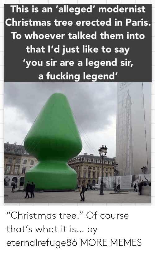 "Christmas Tree: This is an 'alleged' modernist  Christmas tree erected in Paris.  To whoever talked them into  that l'd just like to say  'you sir are a legend sir,  a fucking legend' ""Christmas tree."" Of course that's what it is… by eternalrefuge86 MORE MEMES"