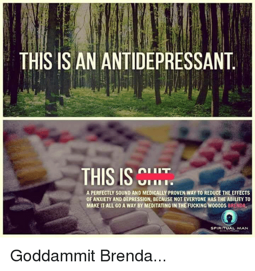 Antidepressant: THIS IS AN ANTIDEPRESSANT  IIT  THIS IS  A PERFECTLY SOUND AND MEDICALLY PROVEN WAY TO REDUCE THE EFFECTS  OFANXIETY AND DEPRESSION, BECAUSE NOT EVERYONE HAS THE ABILITY TO  MAKE IT ALL GO A WAY BY MEDITATING IN THE FUCKING WOOODS  BREND  SPIRITUAL MAN Goddammit Brenda...