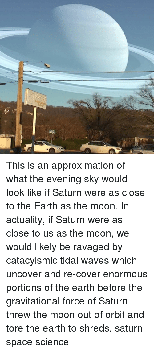 Tidal: This is an approximation of what the evening sky would look like if Saturn were as close to the Earth as the moon. In actuality, if Saturn were as close to us as the moon, we would likely be ravaged by catacylsmic tidal waves which uncover and re-cover enormous portions of the earth before the gravitational force of Saturn threw the moon out of orbit and tore the earth to shreds. saturn space science