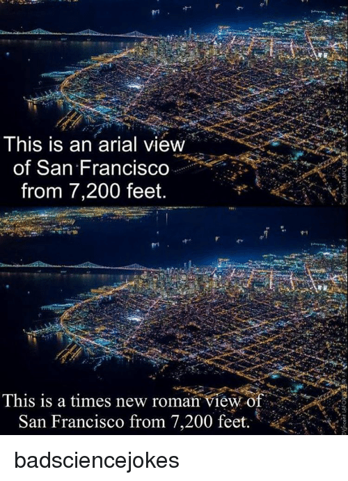 Memes, 🤖, and Feet: This is an arial view  of San Francisco  from 7,200 feet.  This is a times new roman view of  San Francisco from 7,200 feet.  t badsciencejokes
