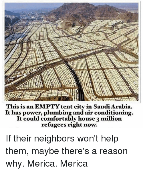 plumb: This is an EMPTYtent city in Saudi Arabia.  It has power, plumbing and air conditioning.  It could comfortably house 3 million.  refugees right now. If their neighbors won't help them, maybe there's a reason why. Merica. Merica