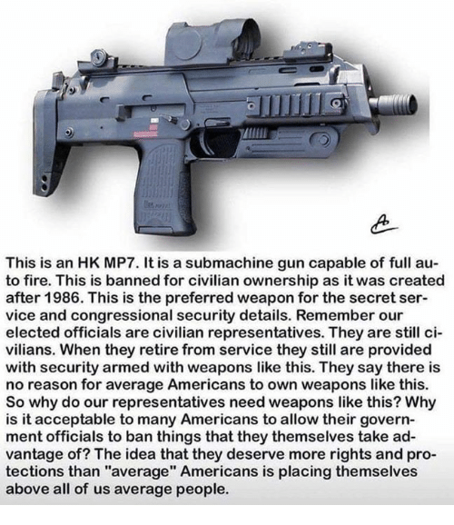 """Fire, Memes, and Pro: This is an HK MP7. It is a submachine gun capable of full au  to fire. This is banned for civilian ownership as it was created  after 1986. This is the preferred weapon for the secret ser-  vice and congressional security details. Remember our  elected officials are civilian representatives. They are still ci  vilians. When they retire from service they still are provided  with security armed with weapons like this. They say there is  no reason for average Americans to own weapons like this.  So why do our representatives need weapons like this? Why  is it acceptable to many Americans to allow their govern  ment officials to ban things that they themselves take ad-  vantage of? The idea that they deserve more rights and pro-  tections than """"average"""" Americans is placing themselves  above all of us average people."""