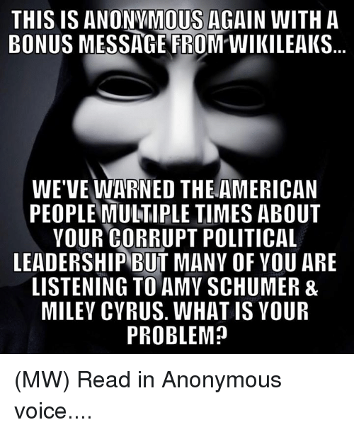 Amy Schumer, Memes, and Miley Cyrus: THIS IS ANONYMOUS AGAIN WITH A  BONUS MESSAGE FROM WIKILEAKS  WE'VE WARNED THE AMERICAN  PEOPLE MULTIPLE TIMES ABOUT  YOUR CORRUPT POLITICAL  LEADERSHIPBUT MANY OF YOU ARE  LISTENING TO AMY SCHUMER&  MILEY CYRUS. WHATIS VOUR  PROBLEM? (MW) Read in Anonymous voice....