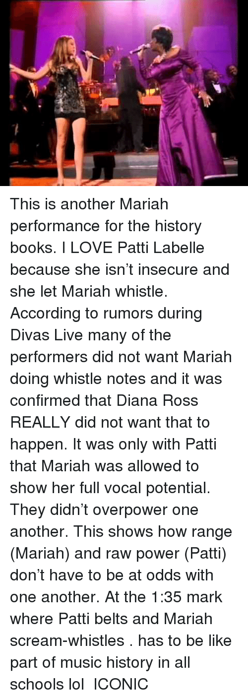 Patti: This is another Mariah performance for the history books. I LOVE Patti Labelle because she isn't insecure and she let Mariah whistle. According to rumors during Divas Live many of the performers did not want Mariah doing whistle notes and it was confirmed that Diana Ross REALLY did not want that to happen. It was only with Patti that Mariah was allowed to show her full vocal potential. They didn't overpower one another. This shows how range (Mariah) and raw power (Patti) don't have to be at odds with one another. At the 1:35 mark where Patti belts and Mariah scream-whistles . has to be like  part of music history in all schools lol  ICONIC