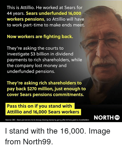 investigate: This is Attillio. He worked at Sears for  44 years. Sears underfunded 16,000  workers pensions, so Attillio will have  to work part-time to make ends meet.  Now workers are fighting back.  They're asking the courts to  investigate $3 billion in dividend  payments to rich shareholders, while  the company lost money and  underfunded pensions.  They're asking rich shareholders to  pay back $270 million, just enough to  cover Sears pensions commitments.  Pass this on if you stand with  Attillio and 16,000 Sears workers  ORTH®  Source: CBC- Sears pensioners try to recoup missing money by going after billions paid to shareholders I stand with the 16,000. Image from North99.