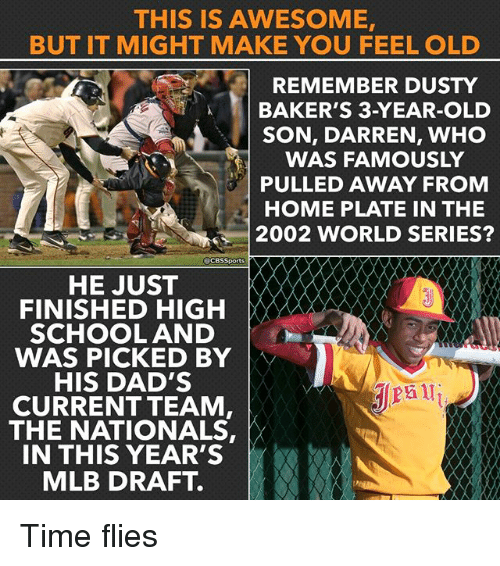 Memes, Mlb, and School: THIS IS AWESOME,  BUT IT MIGHT MAKE YOU FEEL OLD  REMEMBER DUSTY  BAKER'S 3-YEAR-OLD  SON, DARREN, WHO  WAS FAMOUSLY  PULLED AWAY FROM  HOME PLATE IN THE  2002 WORLD SERIES?  acesSports  HE JUST  FINISHED HIGH  SCHOOL AND  WAS PICKED BY  HIS DAD'S  CURRENT TEAM  THE NATIONALS,  IN THIS YEAR'S  MLB DRAFT. Time flies